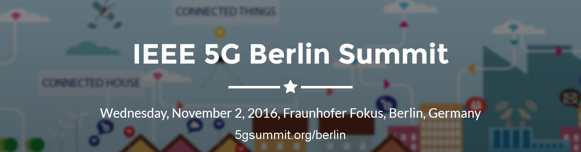 IEEE 5G Berlin Summit. Wednesday, November 2, 2016, Fraunhofer Fokus, Berlin Germany